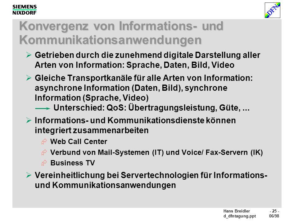Hans Breidler- 25 - d_dfntagung.ppt06/98 Konvergenz von Informations- und Kommunikationsanwendungen Getrieben durch die zunehmend digitale Darstellung aller Arten von Information: Sprache, Daten, Bild, Video Gleiche Transportkanäle für alle Arten von Information: asynchrone Information (Daten, Bild), synchrone Information (Sprache, Video) Unterschied: QoS: Übertragungsleistung, Güte,...
