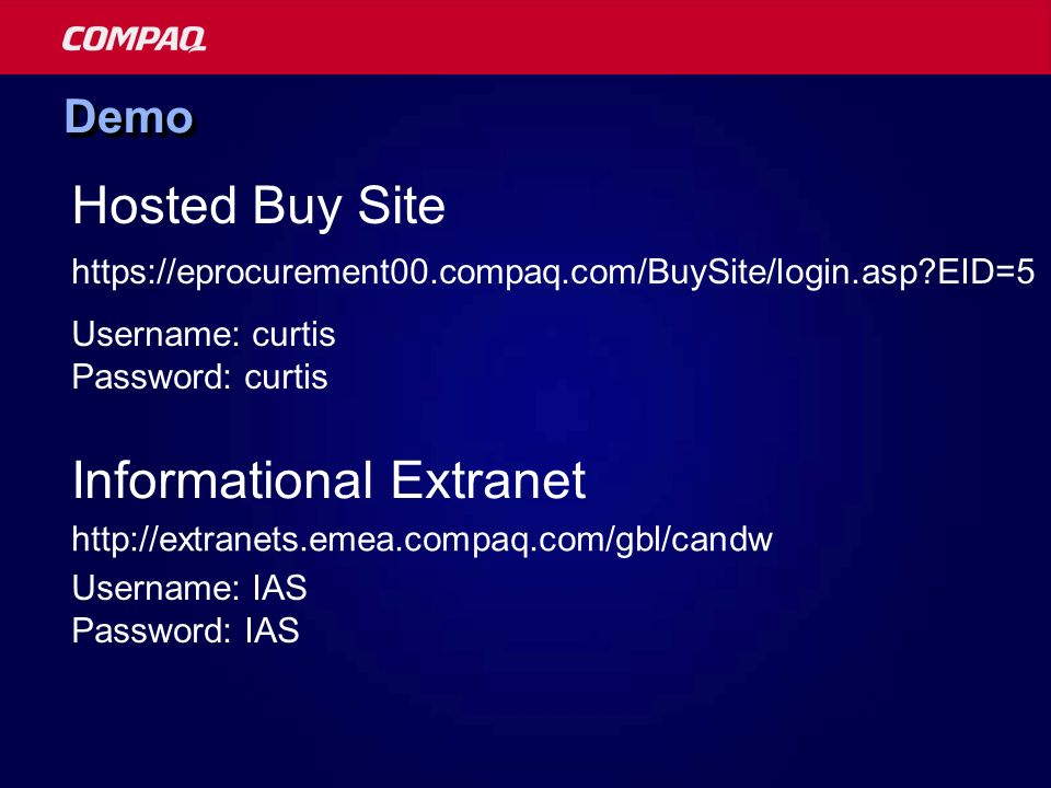 DemoDemo https://eprocurement00.compaq.com/BuySite/login.asp?EID=5 Hosted Buy Site Informational Extranet http://extranets.emea.compaq.com/gbl/candw U