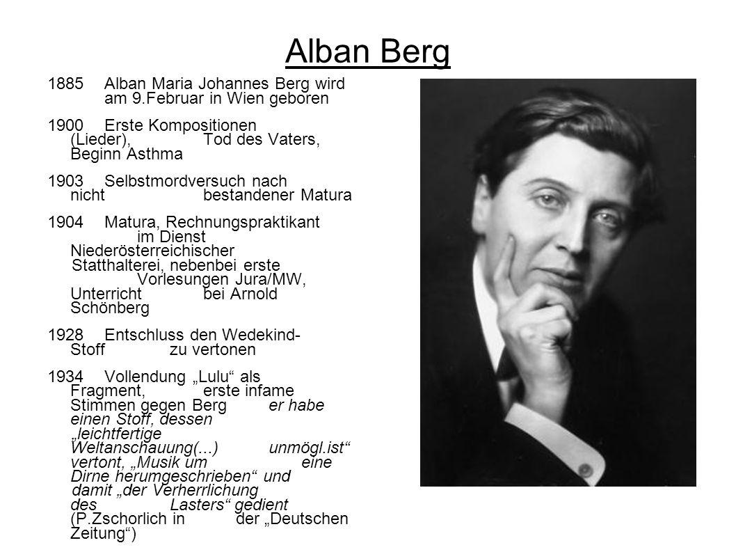 Alban Berg 1885 Alban Maria Johannes Berg wird am 9.Februar in Wien geboren 1900Erste Kompositionen (Lieder),Tod des Vaters, Beginn Asthma 1903Selbstm