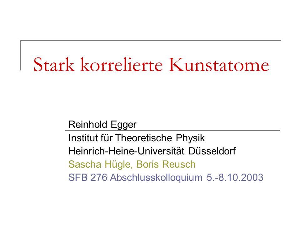 Stark korrelierte Kunstatome Reinhold Egger Institut für Theoretische Physik Heinrich-Heine-Universität Düsseldorf Sascha Hügle, Boris Reusch SFB 276