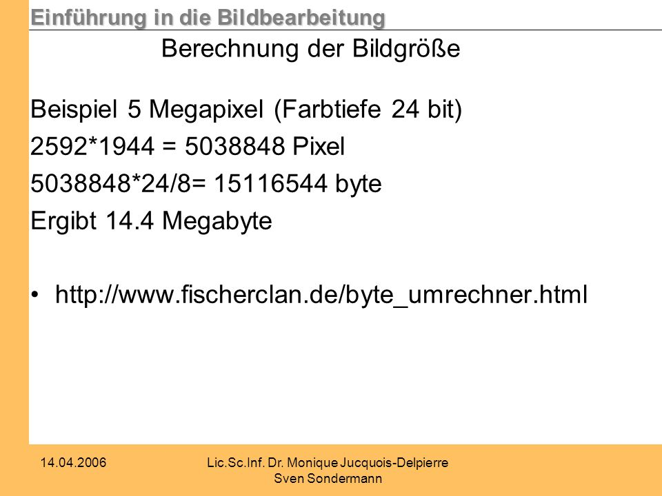Einführung in die Bildbearbeitung 14.04.2006Lic.Sc.Inf. Dr. Monique Jucquois-Delpierre Sven Sondermann Berechnung der Bildgröße Beispiel 5 Megapixel (