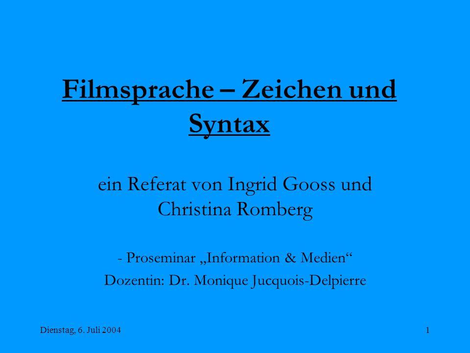 Dienstag, 6. Juli 20041 Filmsprache – Zeichen und Syntax ein Referat von Ingrid Gooss und Christina Romberg - Proseminar Information & Medien Dozentin