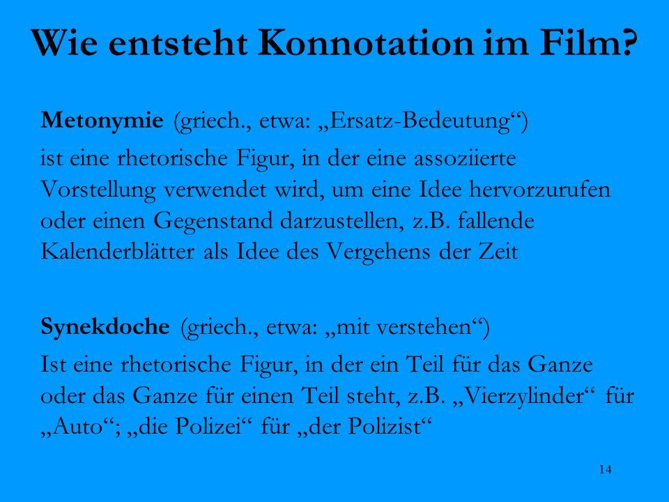 14 Wie entsteht Konnotation im Film? Metonymie (griech., etwa: Ersatz-Bedeutung) ist eine rhetorische Figur, in der eine assoziierte Vorstellung verwe
