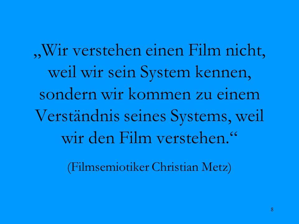 8 Wir verstehen einen Film nicht, weil wir sein System kennen, sondern wir kommen zu einem Verständnis seines Systems, weil wir den Film verstehen. (F