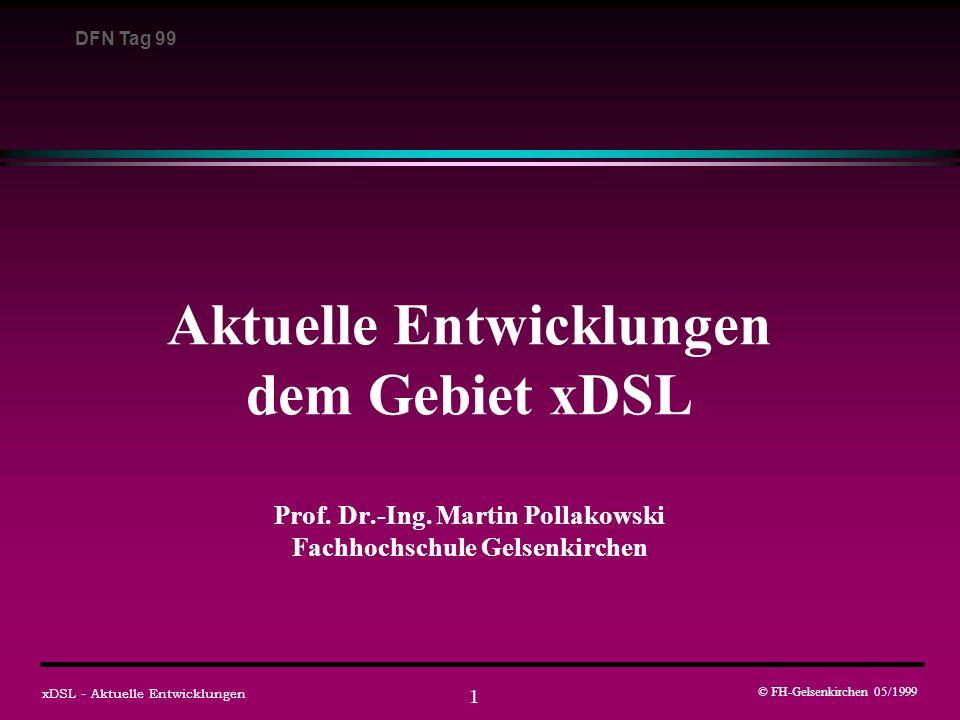DFN Tag 99 © FH-Gelsenkirchen 05/1999 xDSL - Aktuelle Entwicklungen 12 Die VDSL-Familie Kennzeichen: sehr hohe Datenraten, kleine Reichweiten ( < 1 km) VDSLVery High Bitrate Digital Subscriber Line - zukünftige ETSI und ANSI Standards: symmetrisch und asymmetrisch 12 und 25 Mbit/s Status: Systemanforderungen sind standardisiert - DAVIC Spezifikation asymmetrisch, 52 Mbit/s zum Kunden Punkt-zu-Multipunkt Architektur Status: Spezifikation liegt vor