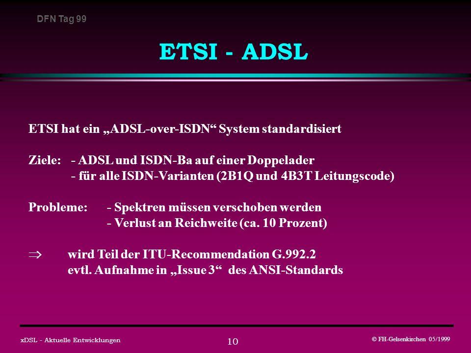 DFN Tag 99 © FH-Gelsenkirchen 05/1999 xDSL - Aktuelle Entwicklungen 10 ETSI - ADSL ETSI hat ein ADSL-over-ISDN System standardisiert Ziele: - ADSL und ISDN-Ba auf einer Doppelader - für alle ISDN-Varianten (2B1Q und 4B3T Leitungscode) Probleme: - Spektren müssen verschoben werden - Verlust an Reichweite (ca.