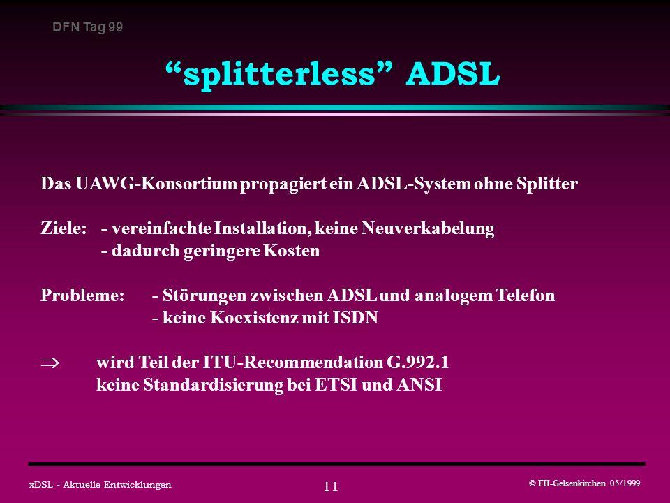 DFN Tag 99 © FH-Gelsenkirchen 05/1999 xDSL - Aktuelle Entwicklungen 11 splitterless ADSL Das UAWG-Konsortium propagiert ein ADSL-System ohne Splitter Ziele: - vereinfachte Installation, keine Neuverkabelung - dadurch geringere Kosten Probleme: - Störungen zwischen ADSL und analogem Telefon - keine Koexistenz mit ISDN wird Teil der ITU-Recommendation G.992.1 keine Standardisierung bei ETSI und ANSI
