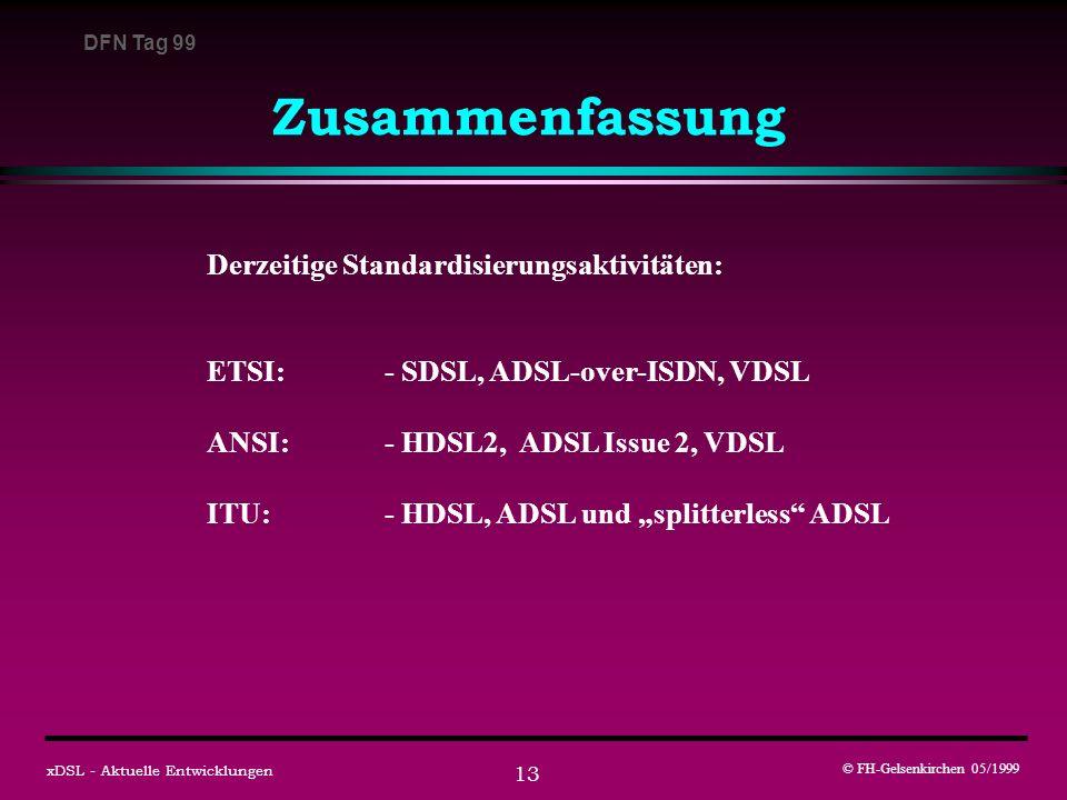 DFN Tag 99 © FH-Gelsenkirchen 05/1999 xDSL - Aktuelle Entwicklungen 13 Zusammenfassung Derzeitige Standardisierungsaktivitäten: ETSI:- SDSL, ADSL-over-ISDN, VDSL ANSI:- HDSL2, ADSL Issue 2, VDSL ITU:- HDSL, ADSL und splitterless ADSL