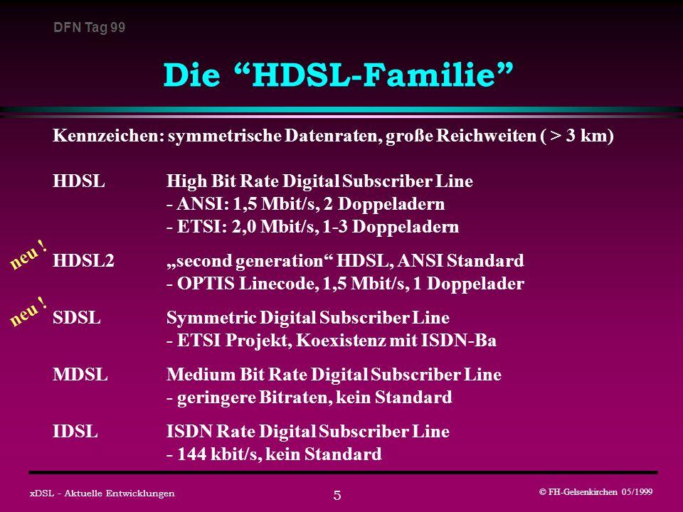 DFN Tag 99 © FH-Gelsenkirchen 05/1999 xDSL - Aktuelle Entwicklungen 6 HDSL2 second Generation HDSL: (ANSI Standard) Ziele: - HDSL-System für eine Doppelader - gleiche Reichweite wie die 2-Doppelader-Systeme - besonders für regeneratorfreie Übertragungsstrecken Neu: OPTIS - Leitungscode = Overlapped PAM transmission with interlocking spectra nutzt bisher ungenutzte Lücken im Spektrum nicht für europäische Netze geeignet