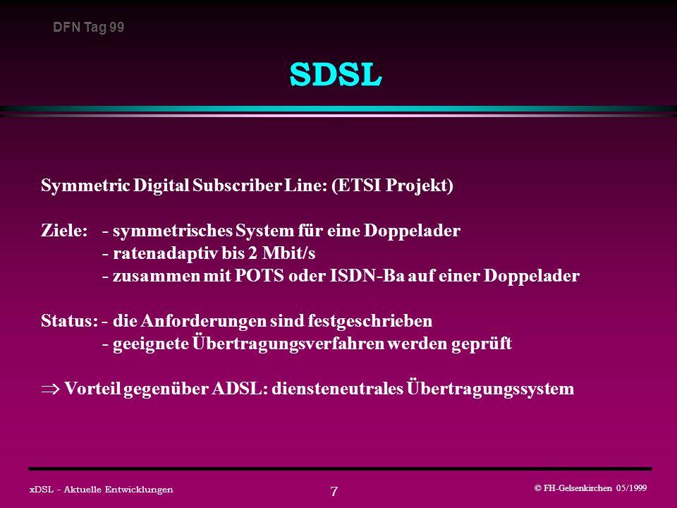 DFN Tag 99 © FH-Gelsenkirchen 05/1999 xDSL - Aktuelle Entwicklungen 7 SDSL Symmetric Digital Subscriber Line: (ETSI Projekt) Ziele: - symmetrisches System für eine Doppelader - ratenadaptiv bis 2 Mbit/s - zusammen mit POTS oder ISDN-Ba auf einer Doppelader Status: - die Anforderungen sind festgeschrieben - geeignete Übertragungsverfahren werden geprüft Vorteil gegenüber ADSL: diensteneutrales Übertragungssystem