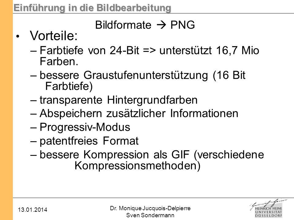 Einführung in die Bildbearbeitung 13.01.2014 Dr. Monique Jucquois-Delpierre Sven Sondermann Bildformate PNG Vorteile: –Farbtiefe von 24-Bit => unterst