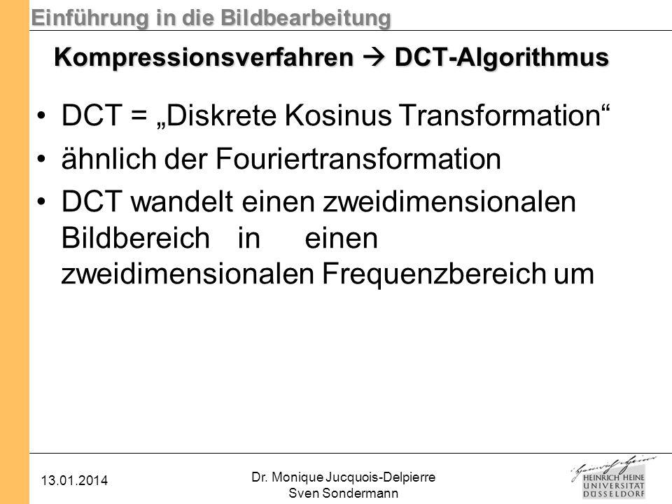 Einführung in die Bildbearbeitung 13.01.2014 Dr. Monique Jucquois-Delpierre Sven Sondermann Kompressionsverfahren DCT-Algorithmus DCT = Diskrete Kosin