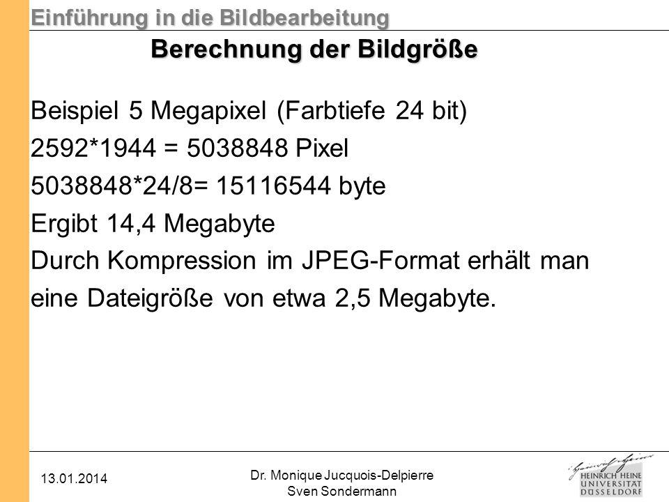 Einführung in die Bildbearbeitung 13.01.2014 Dr. Monique Jucquois-Delpierre Sven Sondermann Berechnung der Bildgröße Beispiel 5 Megapixel (Farbtiefe 2