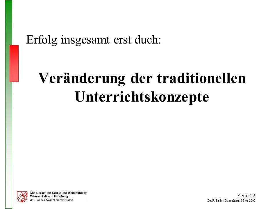 Seite 12 Dr. F. Bode / Düsseldorf / 15.06.2000 Erfolg insgesamt erst duch: Veränderung der traditionellen Unterrichtskonzepte
