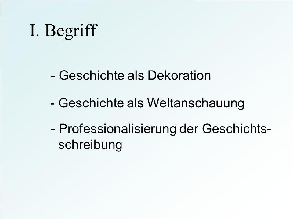 I. Begriff - Geschichte als Dekoration - Geschichte als Weltanschauung - Professionalisierung der Geschichts- schreibung