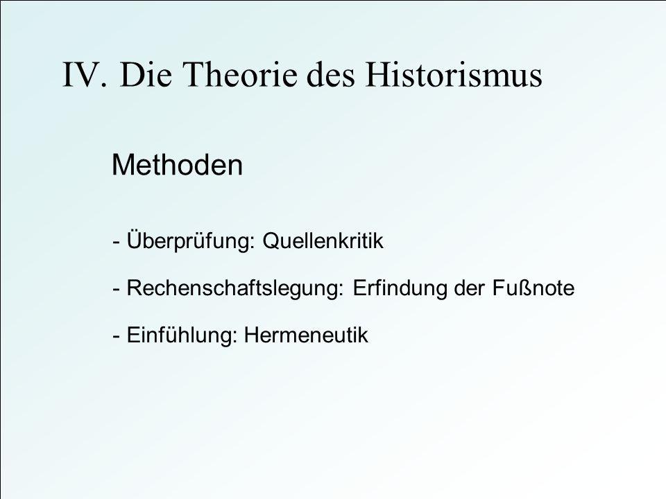 Methoden - Überprüfung: Quellenkritik - Einfühlung: Hermeneutik - Rechenschaftslegung: Erfindung der Fußnote IV. Die Theorie des Historismus