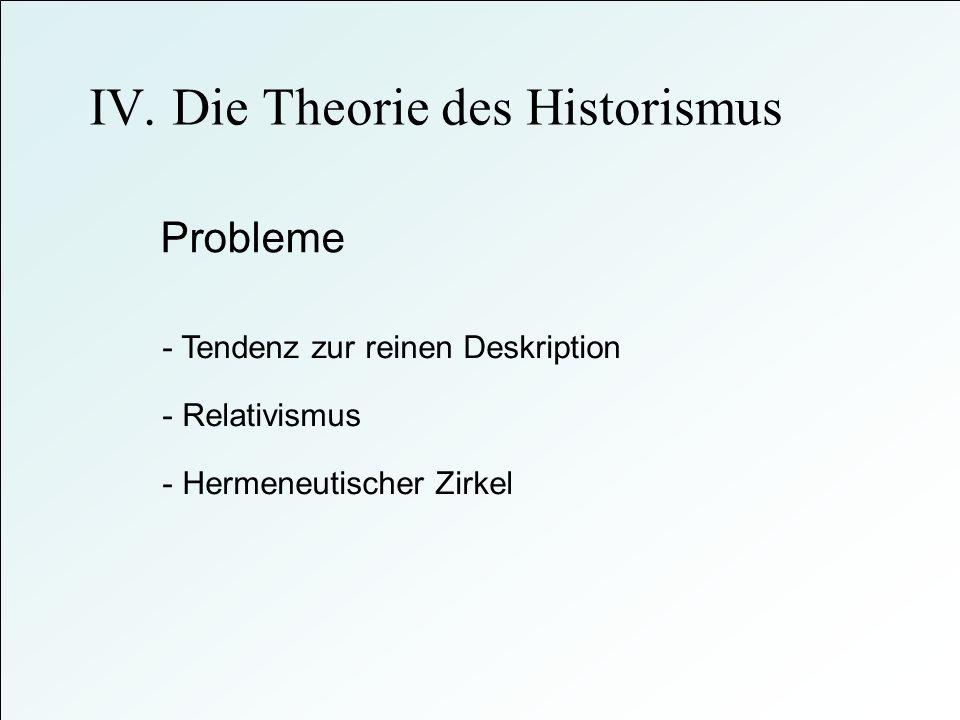 Probleme - Tendenz zur reinen Deskription - Hermeneutischer Zirkel - Relativismus IV. Die Theorie des Historismus