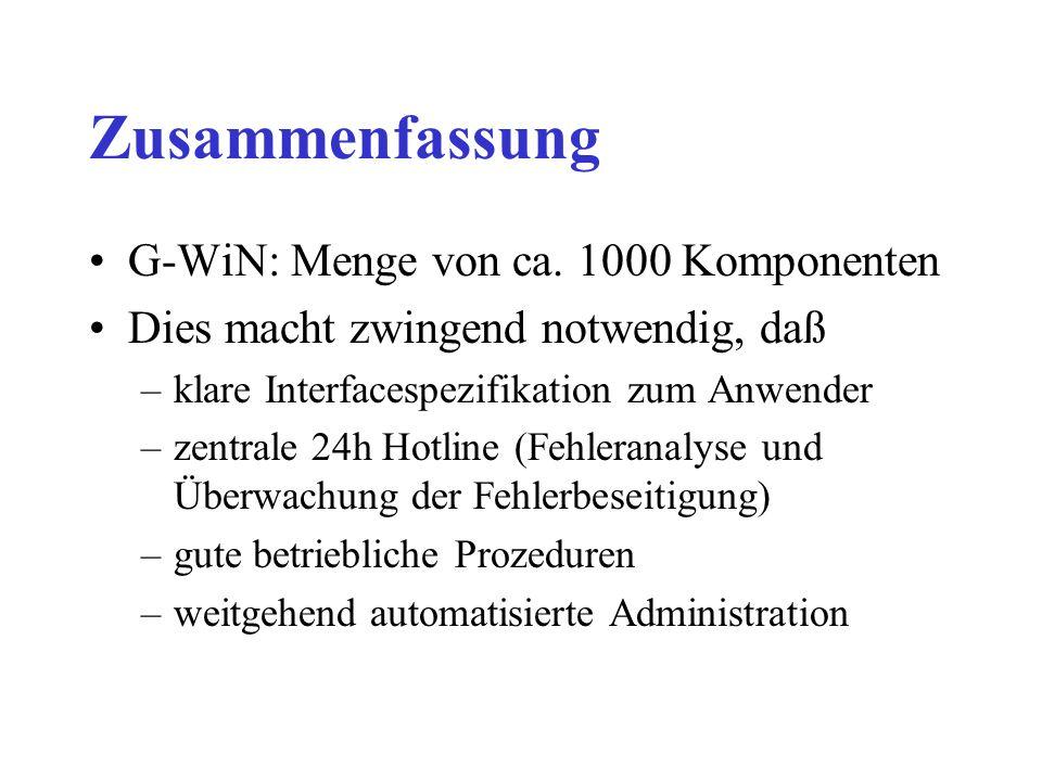 Zusammenfassung G-WiN: Menge von ca. 1000 Komponenten Dies macht zwingend notwendig, daß –klare Interfacespezifikation zum Anwender –zentrale 24h Hotl