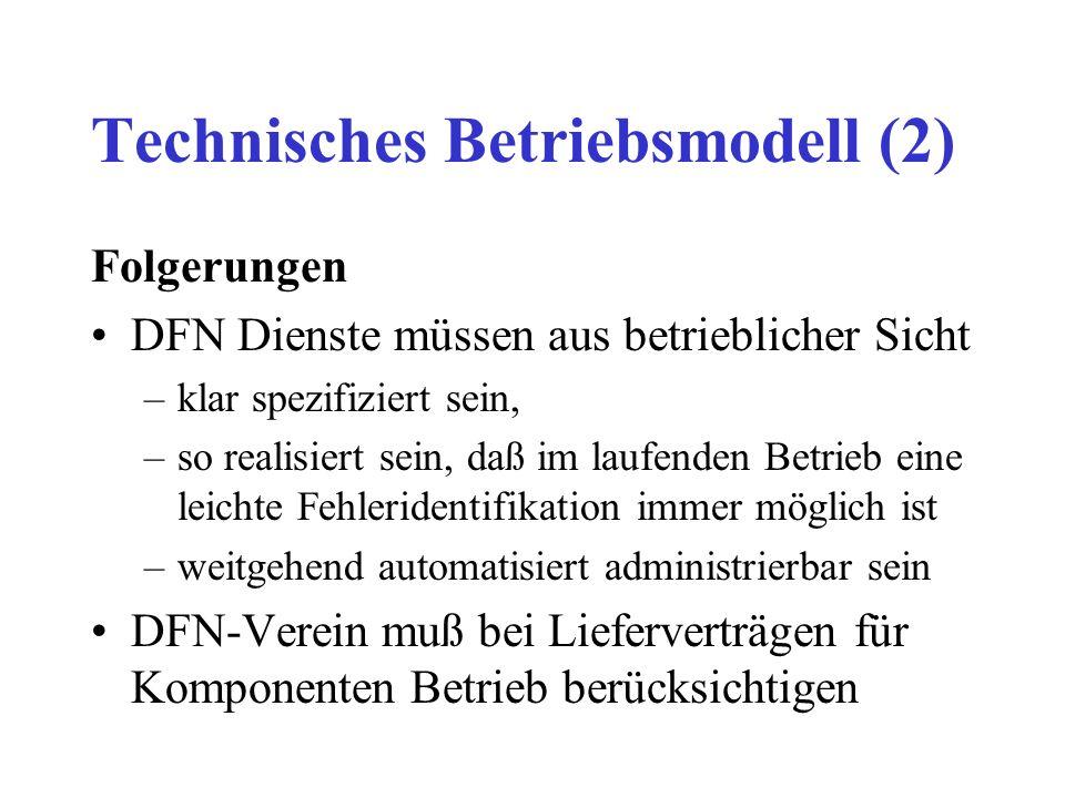 Technisches Betriebsmodell (2) Folgerungen DFN Dienste müssen aus betrieblicher Sicht –klar spezifiziert sein, –so realisiert sein, daß im laufenden Betrieb eine leichte Fehleridentifikation immer möglich ist –weitgehend automatisiert administrierbar sein DFN-Verein muß bei Lieferverträgen für Komponenten Betrieb berücksichtigen