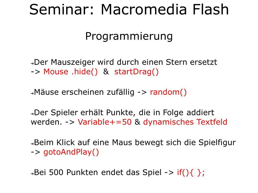 Seminar: Macromedia Flash Programmierung Der Mauszeiger wird durch einen Stern ersetzt -> Mouse.hide() & startDrag() Mäuse erscheinen zufällig -> random() Der Spieler erhält Punkte, die in Folge addiert werden.