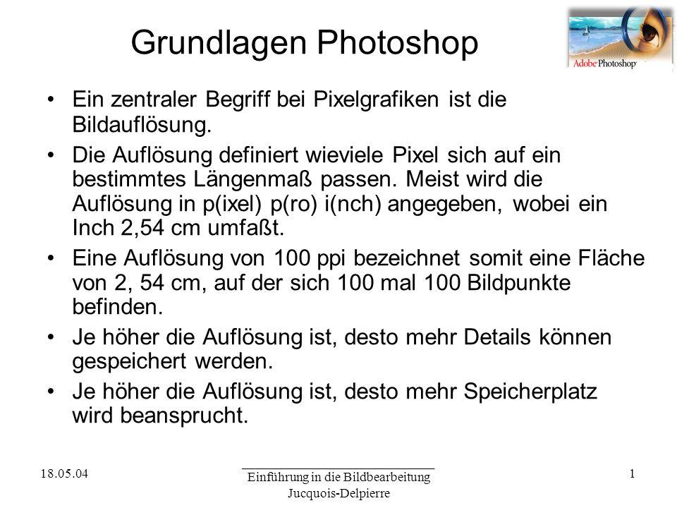 18.05.04 _____________________________ Einführung in die Bildbearbeitung Jucquois-Delpierre 1 Grundlagen Photoshop Ein zentraler Begriff bei Pixelgrafiken ist die Bildauflösung.