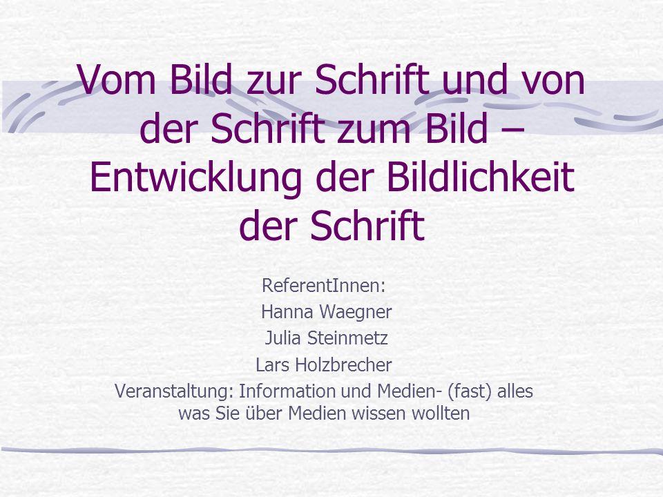 Vom Bild zur Schrift und von der Schrift zum Bild – Entwicklung der Bildlichkeit der Schrift ReferentInnen: Hanna Waegner Julia Steinmetz Lars Holzbre