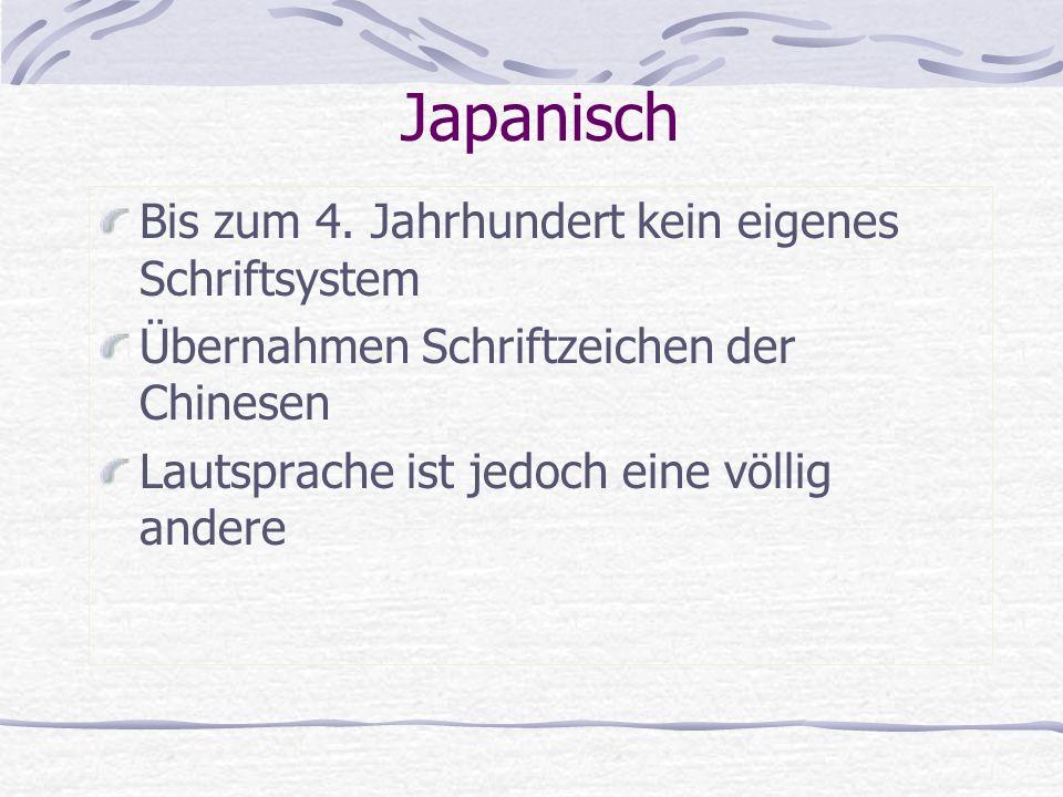 Japanisch Bis zum 4. Jahrhundert kein eigenes Schriftsystem Übernahmen Schriftzeichen der Chinesen Lautsprache ist jedoch eine völlig andere