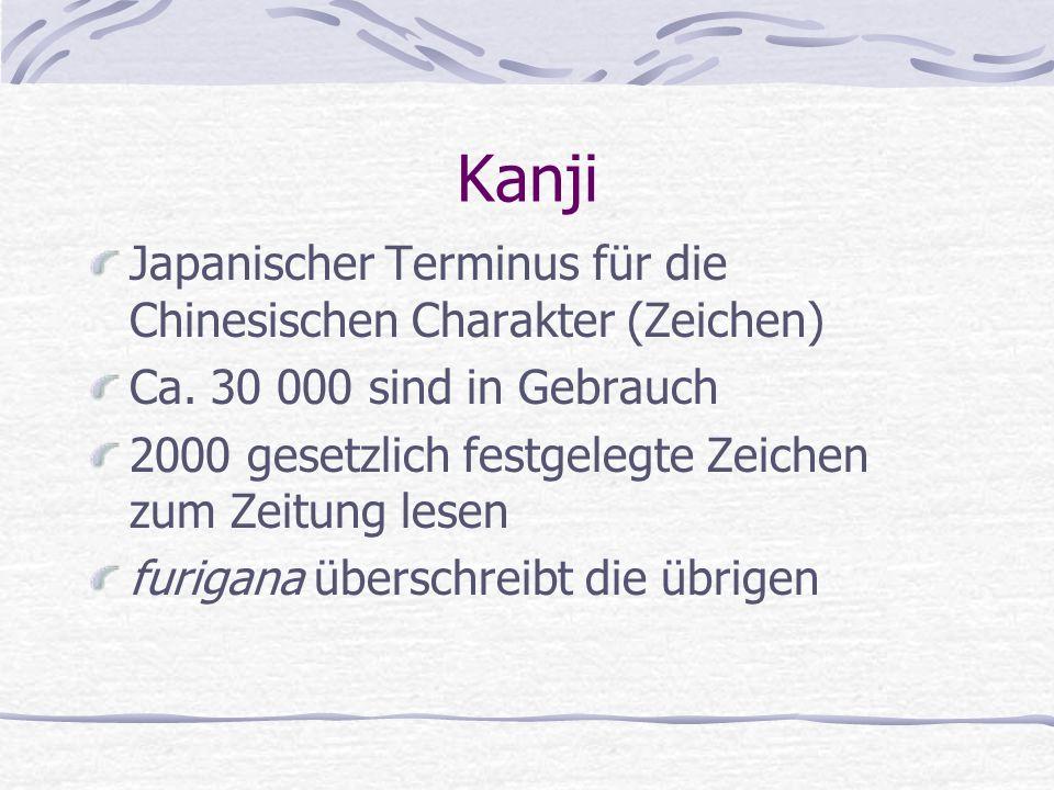 Kanji Japanischer Terminus für die Chinesischen Charakter (Zeichen) Ca. 30 000 sind in Gebrauch 2000 gesetzlich festgelegte Zeichen zum Zeitung lesen