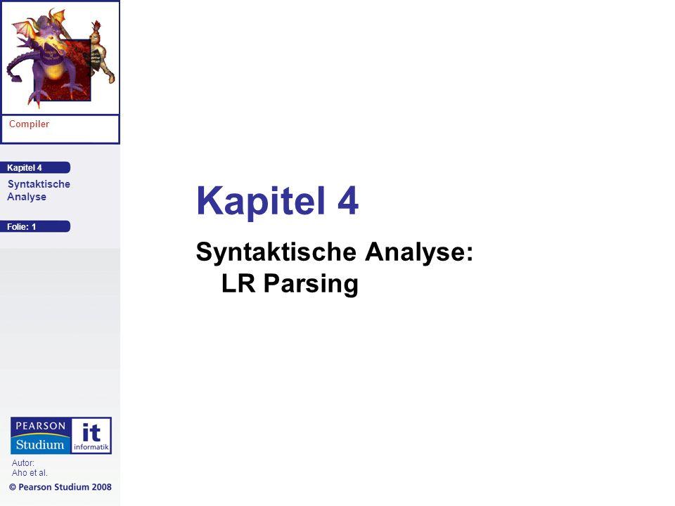 Kapitel 4 Compiler Autor: Aho et al. Syntaktische Analyse Folie: 1 Kapitel 4 Syntaktische Analyse: LR Parsing