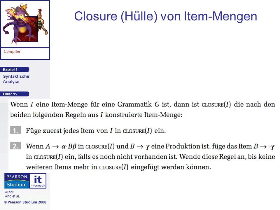 Kapitel 4 Compiler Syntaktische Analyse Autor: Aho et al. Closure (Hülle) von Item-Mengen Folie: 15