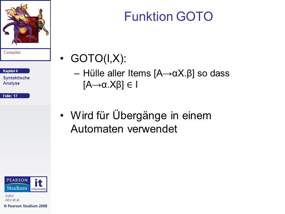 Kapitel 4 Compiler Syntaktische Analyse Autor: Aho et al. Funktion GOTO GOTO(I,X): –Hülle aller Items [AαX.β] so dass [Aα.Xβ] I Wird für Übergänge in