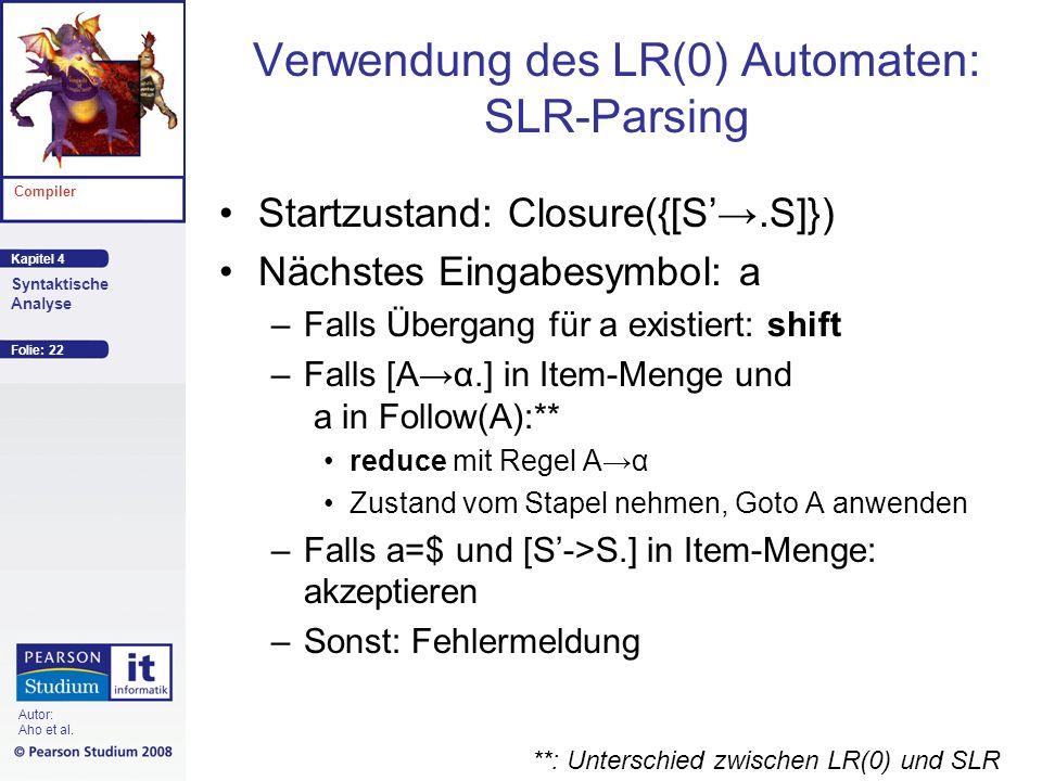 Kapitel 4 Compiler Syntaktische Analyse Autor: Aho et al. Verwendung des LR(0) Automaten: SLR-Parsing Startzustand: Closure({[S.S]}) Nächstes Eingabes