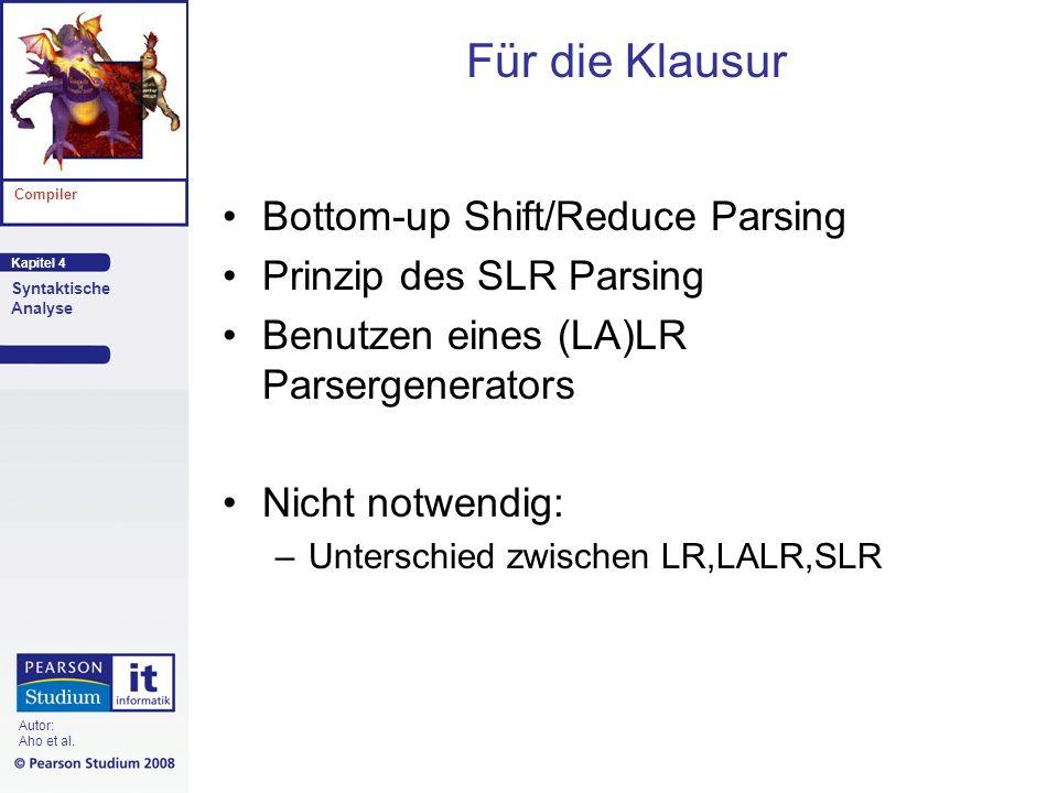 Kapitel 4 Compiler Syntaktische Analyse Autor: Aho et al. Für die Klausur Bottom-up Shift/Reduce Parsing Prinzip des SLR Parsing Benutzen eines (LA)LR
