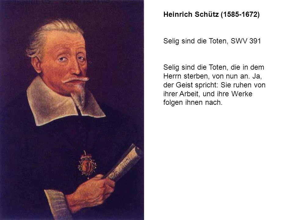 Heinrich Schütz (1585-1672) Selig sind die Toten, SWV 391 Selig sind die Toten, die in dem Herrn sterben, von nun an. Ja, der Geist spricht: Sie ruhen