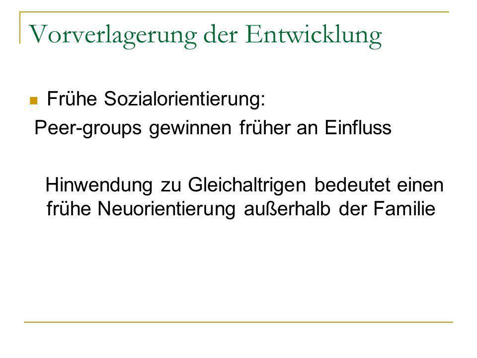 Vorverlagerung der Entwicklung Frühe Sozialorientierung: Peer-groups gewinnen früher an Einfluss Hinwendung zu Gleichaltrigen bedeutet einen frühe Neuorientierung außerhalb der Familie