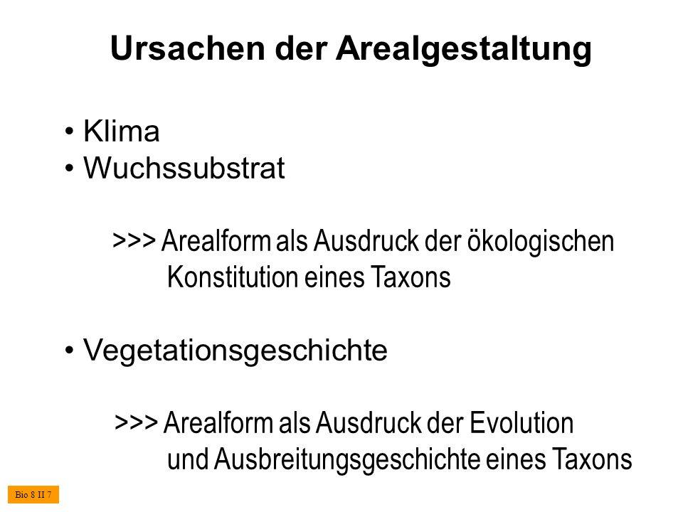 Ursachen der Arealgestaltung Klima Wuchssubstrat >>> Arealform als Ausdruck der ökologischen Konstitution eines Taxons Vegetationsgeschichte >>> Arealform als Ausdruck der Evolution und Ausbreitungsgeschichte eines Taxons Bio 8 II 7