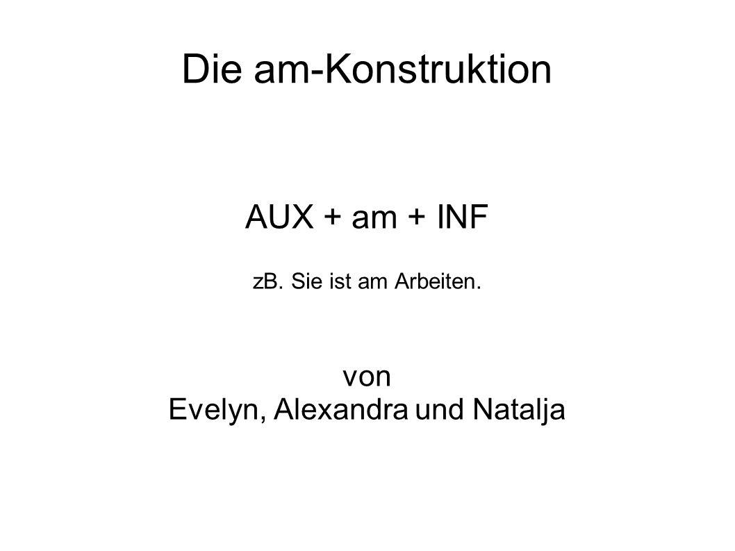 AUX + am + INF zB. Sie ist am Arbeiten. von Evelyn, Alexandra und Natalja Die am-Konstruktion