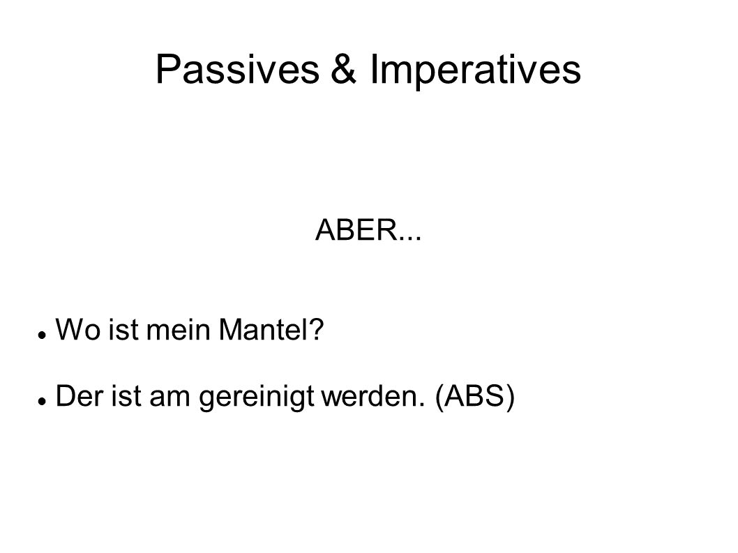 Passives & Imperatives ABER... Wo ist mein Mantel? Der ist am gereinigt werden. (ABS)