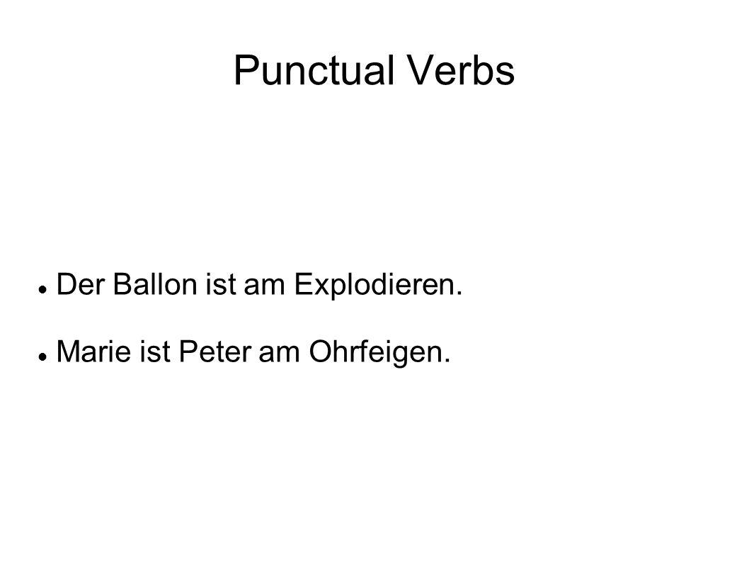 Punctual Verbs Der Ballon ist am Explodieren. Marie ist Peter am Ohrfeigen.
