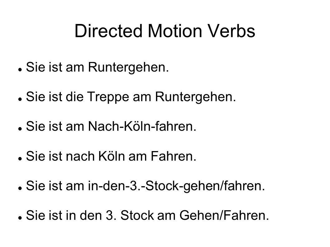 Directed Motion Verbs Sie ist am Runtergehen. Sie ist die Treppe am Runtergehen. Sie ist am Nach-Köln-fahren. Sie ist nach Köln am Fahren. Sie ist am