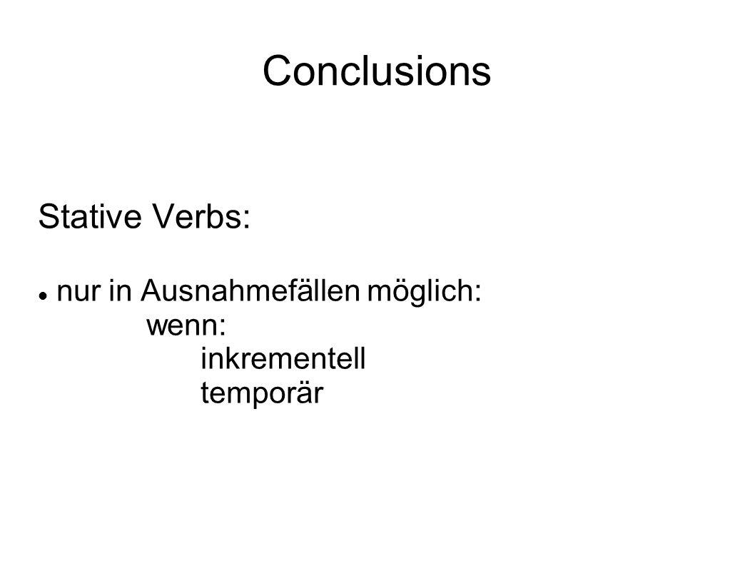 Conclusions Stative Verbs: nur in Ausnahmefällen möglich: wenn: inkrementell temporär