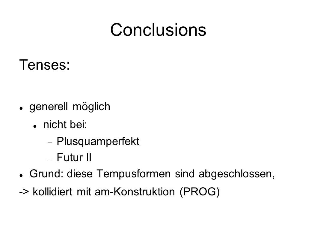Conclusions Tenses: generell möglich nicht bei: Plusquamperfekt Futur II Grund: diese Tempusformen sind abgeschlossen, -> kollidiert mit am-Konstruktion (PROG)