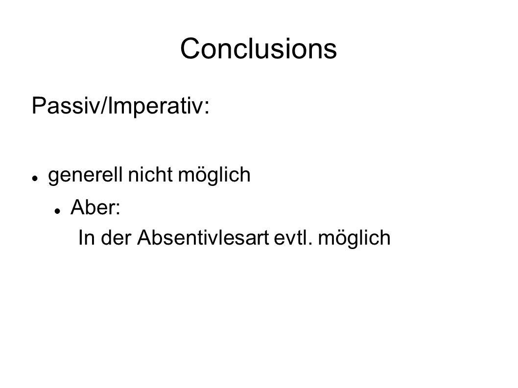 Conclusions Passiv/Imperativ: generell nicht möglich Aber: In der Absentivlesart evtl. möglich