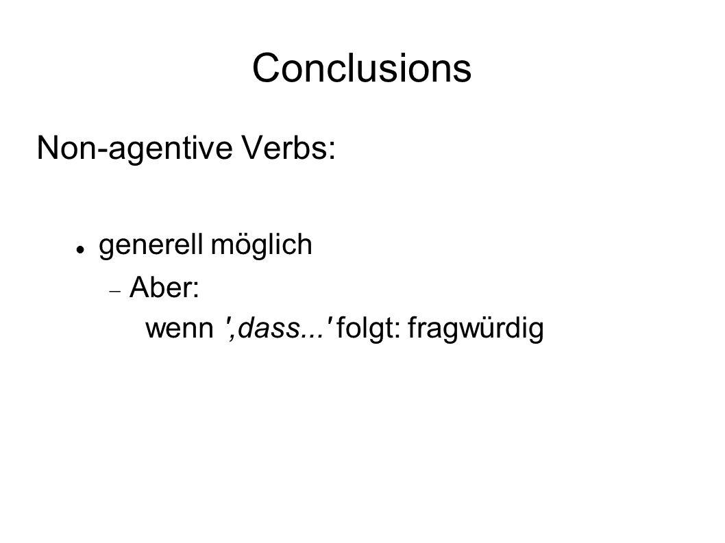 Conclusions Non-agentive Verbs: generell möglich Aber: wenn ',dass...' folgt: fragwürdig