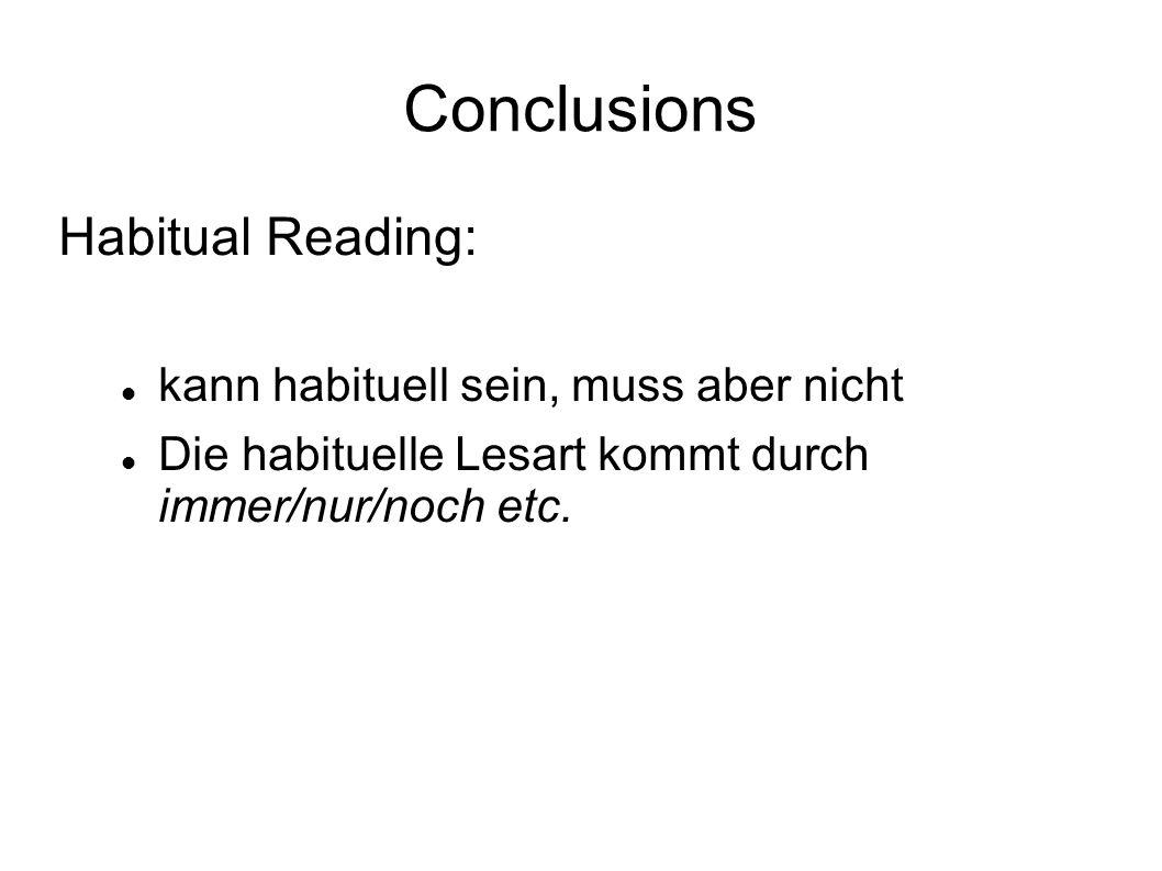 Conclusions Habitual Reading: kann habituell sein, muss aber nicht Die habituelle Lesart kommt durch immer/nur/noch etc.