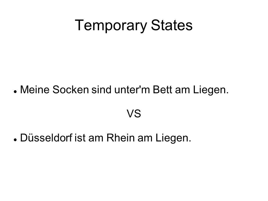 Temporary States Meine Socken sind unter m Bett am Liegen. VS Düsseldorf ist am Rhein am Liegen.
