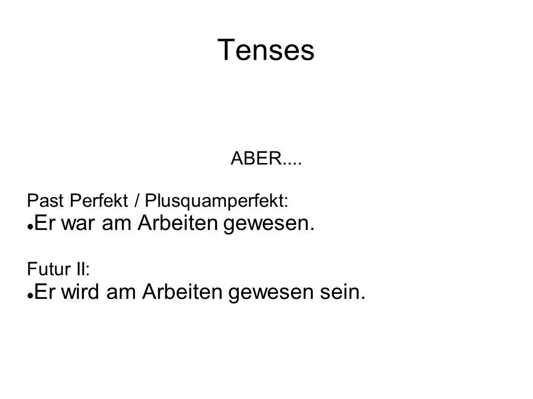 Tenses ABER.... Past Perfekt / Plusquamperfekt: Er war am Arbeiten gewesen. Futur II: Er wird am Arbeiten gewesen sein.
