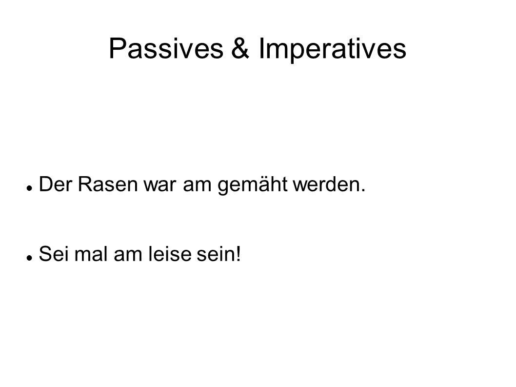 Passives & Imperatives Der Rasen war am gemäht werden. Sei mal am leise sein!