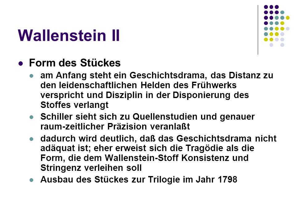 Wallenstein II Form des Stückes am Anfang steht ein Geschichtsdrama, das Distanz zu den leidenschaftlichen Helden des Frühwerks verspricht und Disziplin in der Disponierung des Stoffes verlangt Schiller sieht sich zu Quellenstudien und genauer raum-zeitlicher Präzision veranlaßt dadurch wird deutlich, daß das Geschichtsdrama nicht adäquat ist; eher erweist sich die Tragödie als die Form, die dem Wallenstein-Stoff Konsistenz und Stringenz verleihen soll Ausbau des Stückes zur Trilogie im Jahr 1798