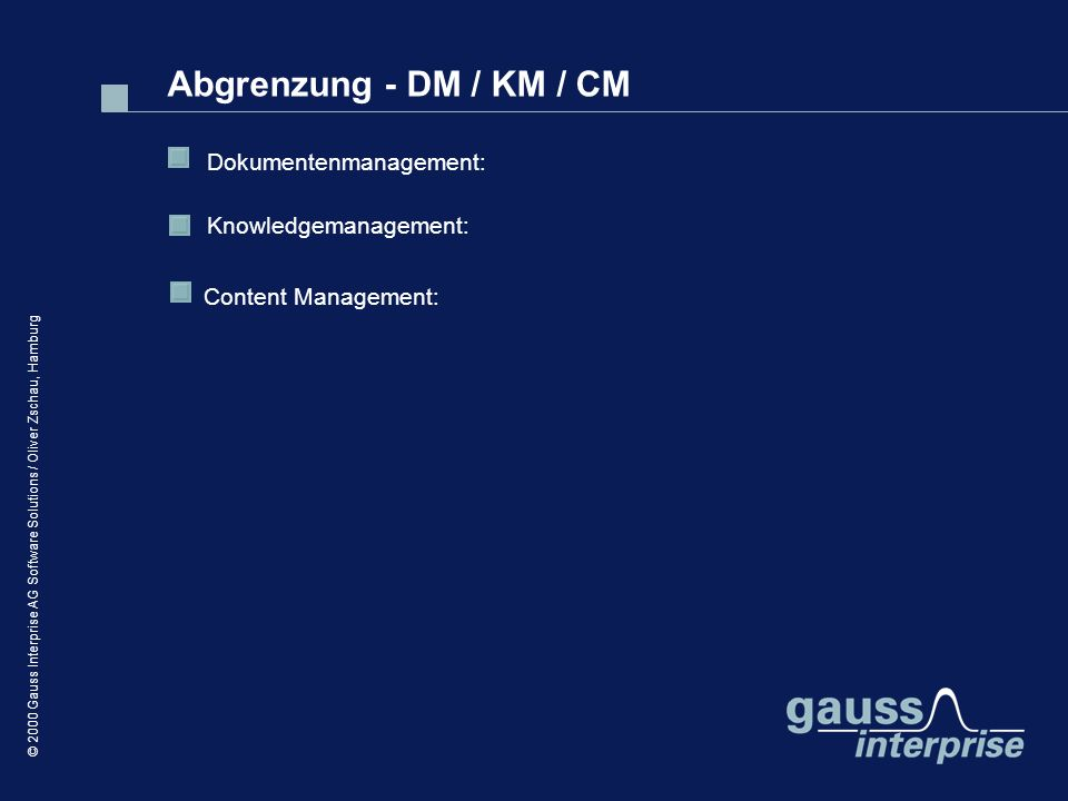 © 2000 Gauss Interprise AG Software Solutions / Oliver Zschau, Hamburg Abgrenzung - DM / KM / CM Content Management: Dokumentenmanagement: Knowledgemanagement: